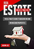 REAL ESTATE INVESTING 101: The Ultimate Guide to Making Money on Housing Properties