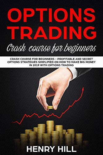 Options Trading: Crash Course for Beginners - Profitable and Secret Options Strategies Simplified on How to Make Big Money in 2019 with Options Trading, ... Investing in the Stock Market in 10 Days!