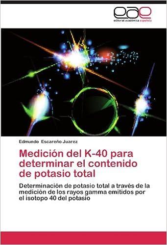 Medición del K-40 para determinar el contenido de potasio total: Determinación de potasio total a través de la medición de los rayos gamma emitidos por el ...