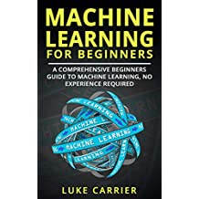 Machine Learning For Beginners:  A Comprehensive Beginners Guide To Machine Learning, No Experience Required! (English Edition)