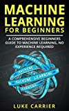 Machine Learning For Beginners: A Comprehensive Beginners Guide To Machine Learning, No Experience Required!