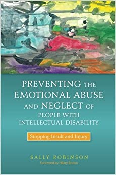 Preventing the Emotional Abuse and Neglect of People With Intellectual Disability: Stopping Insult and Injury by Sally Robinson (28-Jun-2013)