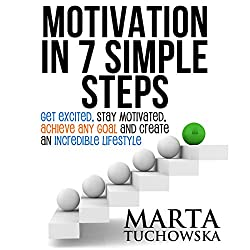 Motivation in 7 Simple Steps: Get Excited, Stay Motivated, Achieve Any Goal, and Create an Incredible Lifestyle!