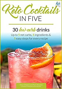 Keto Cocktails in Five: 30 Low Carb Drinks. Up to 5 net carbs, 5 ingredients & 5 easy steps for every recipe. (Keto in Five)