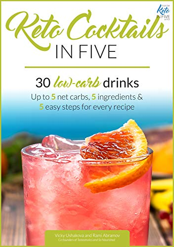 Keto Cocktails in Five: 30 Low Carb Drinks. Up to 5 net carbs, 5 ingredients & 5 easy steps for every recipe. (Keto in Five) by Vicky Ushakova, Rami Abramov