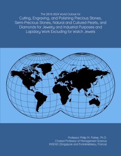 (The 2019-2024 World Outlook for Cutting, Engraving, and Polishing Precious Stones, Semi-Precious Stones, Natural and Cultured Pearls, and Diamonds for ... and Lapidary Work Excluding for Watch Jewels)