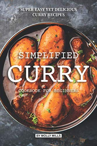 Simplified Curry Cookbook for Beginners: Super Easy yet Delicious Curry Recipes
