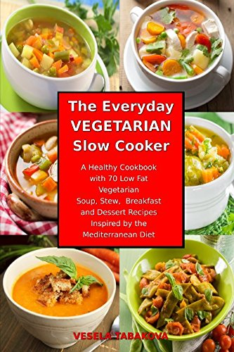 Gourmet Vegetarian Slow Cooker - The Everyday Vegetarian Slow Cooker: A Healthy Cookbook with 70 Low Fat Vegetarian Soup, Stew, Breakfast and Dessert Recipes Inspired by the Mediterranean Diet: Healthy Crock-Pot on a Budget