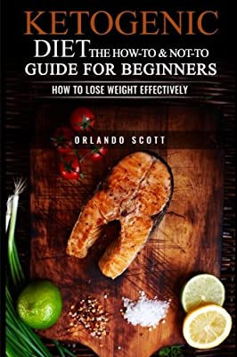 Ketogenic Diet: The How To & Not To Guide for beginners: How To Lose Weight Effectively