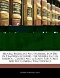 Mental Medicine and Nursing for Use in Training-Schools for Nurses and in Medical Classes and a Ready Reference for the General Practitioner, Robert Howland Chase, 1145383440