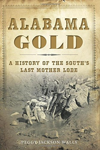 Alabama Gold: A History of the South's Last Mother Lode