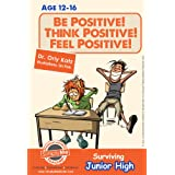 Teens Books: Be Positive! Think Positive! Feel Positive! Surviving Junior High (A self help guide for teens, parents & teachers)