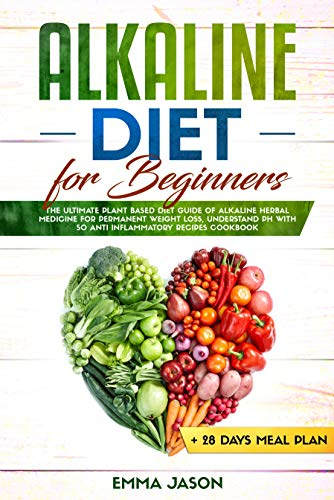 Alkaline Diet for Beginners: The Ultimate Plant Based Diet Guide of Alkaline Herbal Medicine for permanent weight loss, Understand pH with Anti Inflammatory Recipes Cookbook + 28 days Meal Plan by [Jason, Emma ]