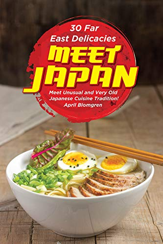 30 Far East Delicacies: Meet Japan: Meet Unusual and Very Old Japanese Cuisine Tradition! by April Blomgren