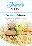Dinner in Five: Thirty Low Carb Dinners. Up to 5 Net Carbs & 5 Ingredients Each! (Keto in Five Book 3)