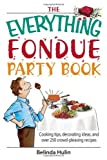 The Everything Fondue Party Book: Cooking Tips, Decorating Ideas, And over 250 Crowd-pleasing Recipes