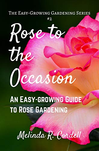 Rose to the Occasion: An Easy-Growing Guide to Rose Gardening (Easy-Growing Gardening Series Book 2) (Best Antiques To Collect)