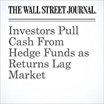 Investors Pull Cash From Hedge Funds as Returns Lag Market | Timothy W. Martin,Rob Copeland