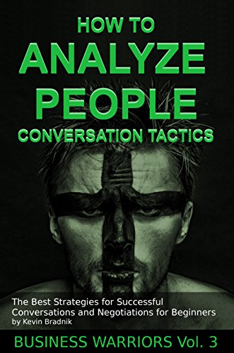 How To Analyze People - Conversation Tactics: The Best Strategies for Successful Conversations and Negotiations for Beginners (Business Warriors Book 3)