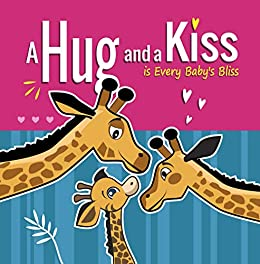 A Hug and a Kiss is Every Baby's Bliss: How Your Baby Learns to Love: Your Baby Learns to be Affectionate when He Feels Your Love for Him. Hugs and Kisses ... Books for 3 year Old