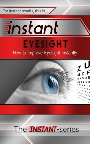 (Instant Eyesight: How to Improve Eyesight Instantly! (INSTANT Series))