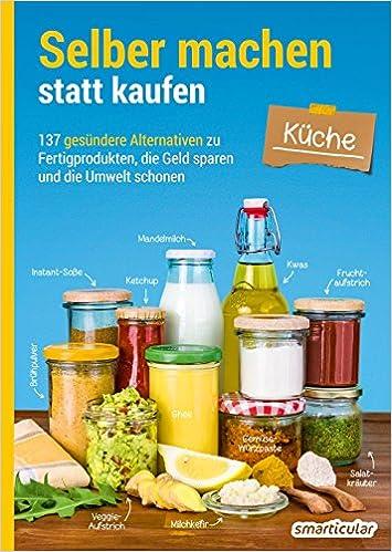 Selber machen statt kaufen – Küche: 137 gesündere Alternativen zu ...