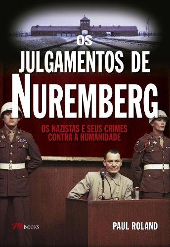 Os Julgamentos de Nuremberg. Os Nazistas e Seus Crimes Contra a Humanidade