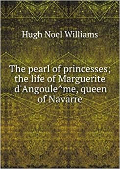 ***RE-PRINT*** The pearl of princesses; the life of Marguerite d'Angoul?me, queen of Navarre