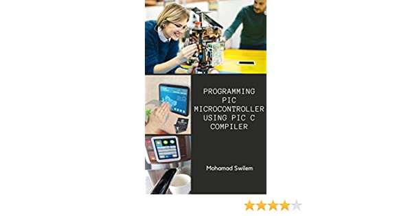 Programming PIC Microcontroller Using PIC C Compiler, Mohamad Swilem