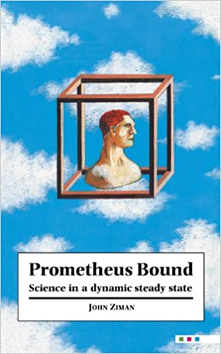 Prometheus Bound: Science in a Dynamic 'Steady State': John M  Ziman