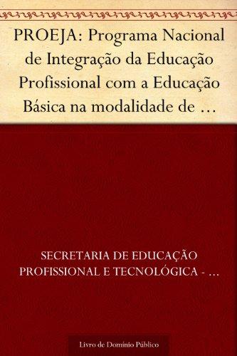 PROEJA: Programa Nacional de Integração da Educação Profissional com a Educação Básica na modalidade de educação de jovens e adultos: educação profissional técnica de nível médio: ensino médio