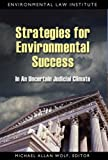 Strategies for Environmental Success in an Uncertain Judicial Climate, Wolf, Michael Allen, 1585760935