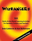 Wizbangers, 101 Quick Action Based Learning Activities for Speakers, Trainer and Teachers, Deb Calderon and Ken Bellemare, 1412052815