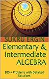 Elementary & Intermediate ALGEBRA: 500 + Problems with Detailed Solutions