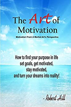 Getting Motivated: The Art Of Motivation (Staying Motivated, Goal Setting, Positive Mindset, Visualization): Motivation From A Martial Perspective by [Hill, Robert]