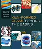 Kiln-Formed Glass: Beyond the Basics: Best Studio Practices *Techniques *Projects