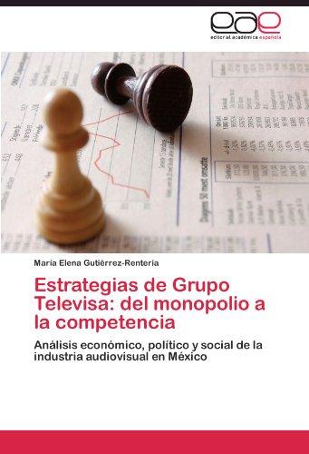Estrategias de Grupo Televisa: del monopolio a la competencia: Análisis económico, político y social de la industria audiovisual en México (Spanish Edition) by Gutierrez Renteria Maria Elena