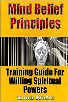 Mind Belief Principles: Training Guide For Willing Spiritual Powers