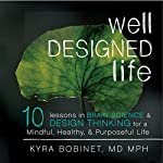 Well Designed Life: 10 Lessons in Brain Science & Design Thinking for a Mindful, Healthy, & Purposeful Life | Kyra Bobinet MD MPH
