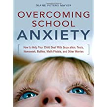 Overcoming School Anxiety: How to Help Your Child Deal With Separation, Tests, Homework, Bullies, Math Phobia,...