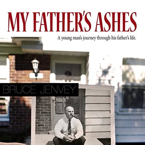 My Father's Ashes: A Young Man's Journey Through His Father's Life - Bruce Jenvey - Unabridged