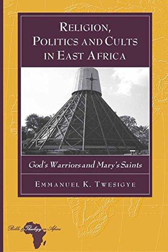 Download Religion, Politics and Cults in East Africa: God's Warriors and Mary's Saints (Bible and Theology in Africa) pdf