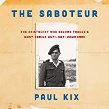 The Saboteur: The Aristocrat Who Became France's Most Daring Anti-Nazi Commando Audiobook by Paul Kix Narrated by Malcolm Hillgartner