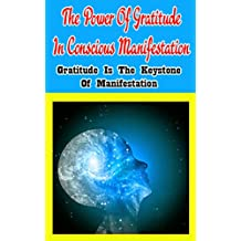 The Power of Gratitude in Conscious Manifestation: Gratitude Is the Keystone of Manifestation
