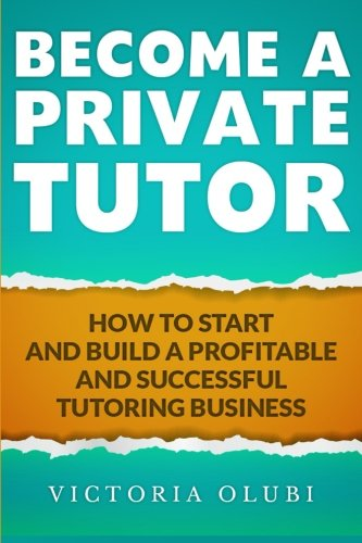 Download Become A Private Tutor: How To Start And Build A Profitable And Successful Tutoring Business pdf epub