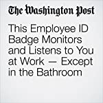 This Employee ID Badge Monitors and Listens to You at Work - Except in the Bathroom | Thomas Heath