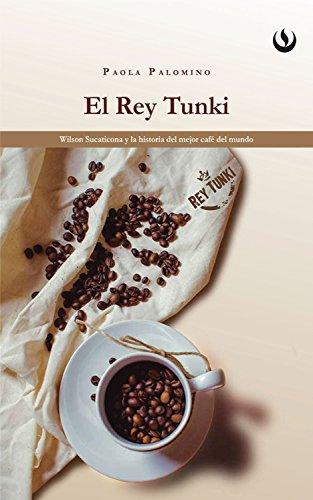 El rey Tunki: Wilson Sucaticona y la historia del mejor café del mundo (Spanish -