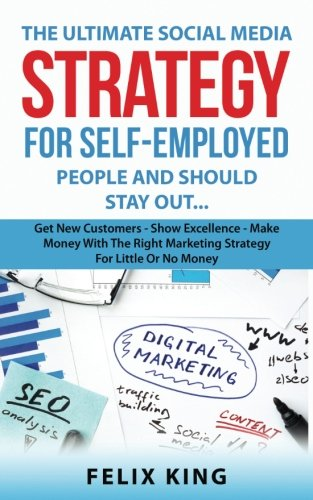 Read Online The Ultimate Social Media Strategy for Self-Employed People: Get New Customers - Show Excellence - Make Money With The Right Marketing Strategy For Little Or No Money PDF