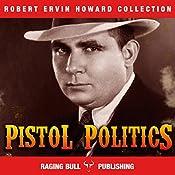 Pistol Politics (Annotated): Robert Ervin Howard Collection, Book 8 | Robert Ervin Howard,  Raging Bull Publishing