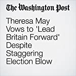 Theresa May Vows to 'Lead Britain Forward' Despite Staggering Election Blow | Griff Witte,Karla Adam,William Booth